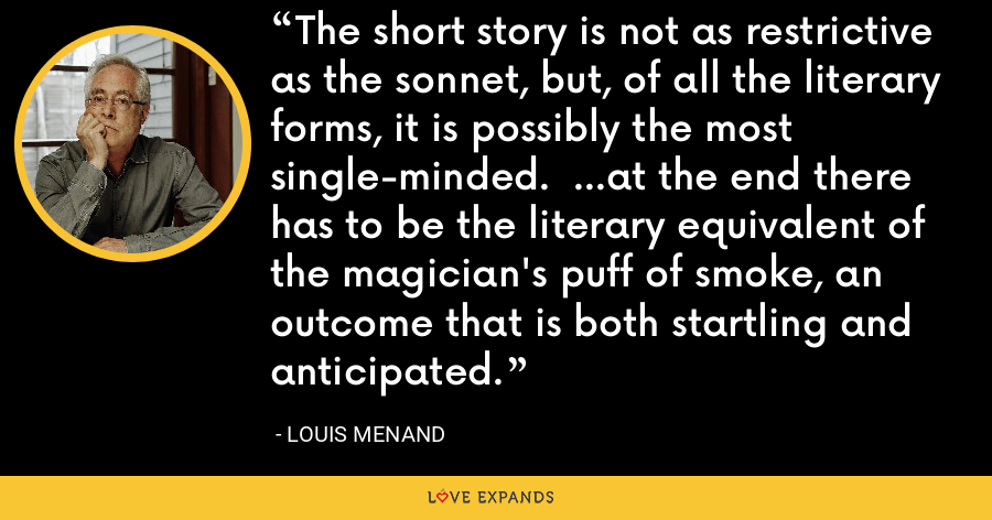 The short story is not as restrictive as the sonnet, but, of all the literary forms, it is possibly the most single-minded. ...at the end there has to be the literary equivalent of the magician's puff of smoke, an outcome that is both startling and anticipated. - Louis Menand