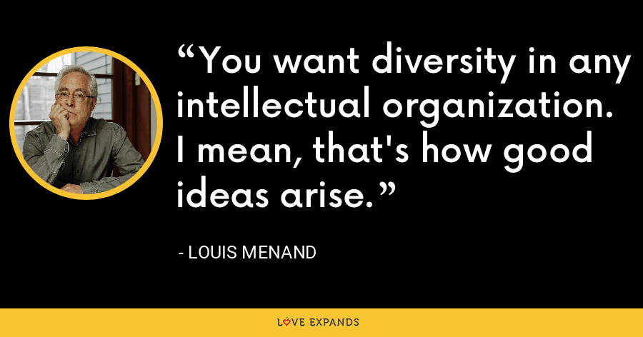 You want diversity in any intellectual organization. I mean, that's how good ideas arise. - Louis Menand