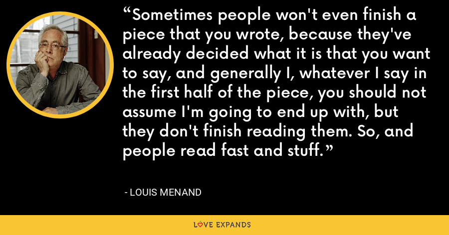Sometimes people won't even finish a piece that you wrote, because they've already decided what it is that you want to say, and generally I, whatever I say in the first half of the piece, you should not assume I'm going to end up with, but they don't finish reading them. So, and people read fast and stuff. - Louis Menand