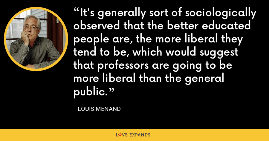 It's generally sort of sociologically observed that the better educated people are, the more liberal they tend to be, which would suggest that professors are going to be more liberal than the general public. - Louis Menand