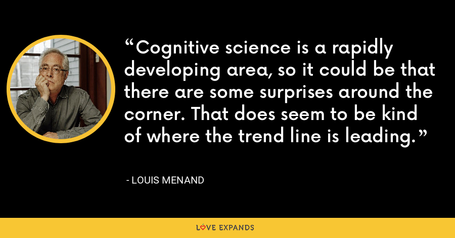 Cognitive science is a rapidly developing area, so it could be that there are some surprises around the corner. That does seem to be kind of where the trend line is leading. - Louis Menand