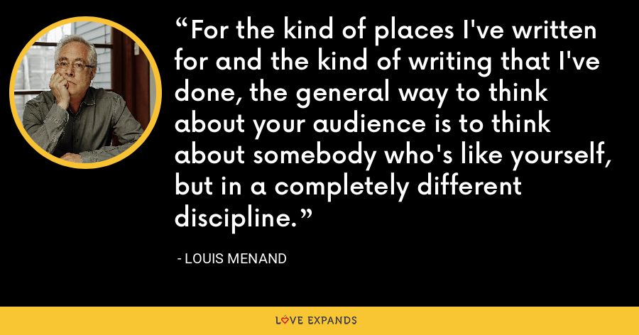 For the kind of places I've written for and the kind of writing that I've done, the general way to think about your audience is to think about somebody who's like yourself, but in a completely different discipline. - Louis Menand