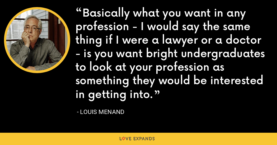 Basically what you want in any profession - I would say the same thing if I were a lawyer or a doctor - is you want bright undergraduates to look at your profession as something they would be interested in getting into. - Louis Menand