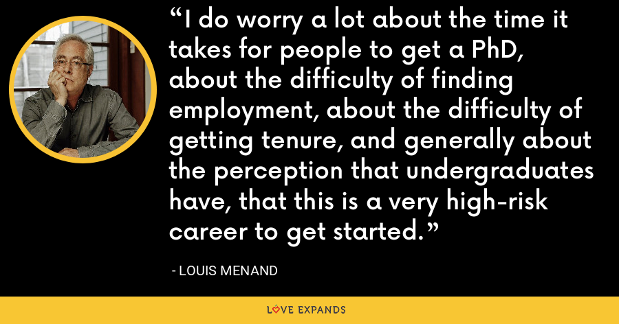 I do worry a lot about the time it takes for people to get a PhD, about the difficulty of finding employment, about the difficulty of getting tenure, and generally about the perception that undergraduates have, that this is a very high-risk career to get started. - Louis Menand