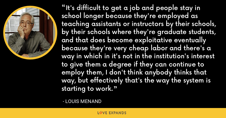 It's difficult to get a job and people stay in school longer because they're employed as teaching assistants or instructors by their schools, by their schools where they're graduate students, and that does become exploitative eventually because they're very cheap labor and there's a way in which in it's not in the institution's interest to give them a degree if they can continue to employ them, I don't think anybody thinks that way, but effectively that's the way the system is starting to work. - Louis Menand
