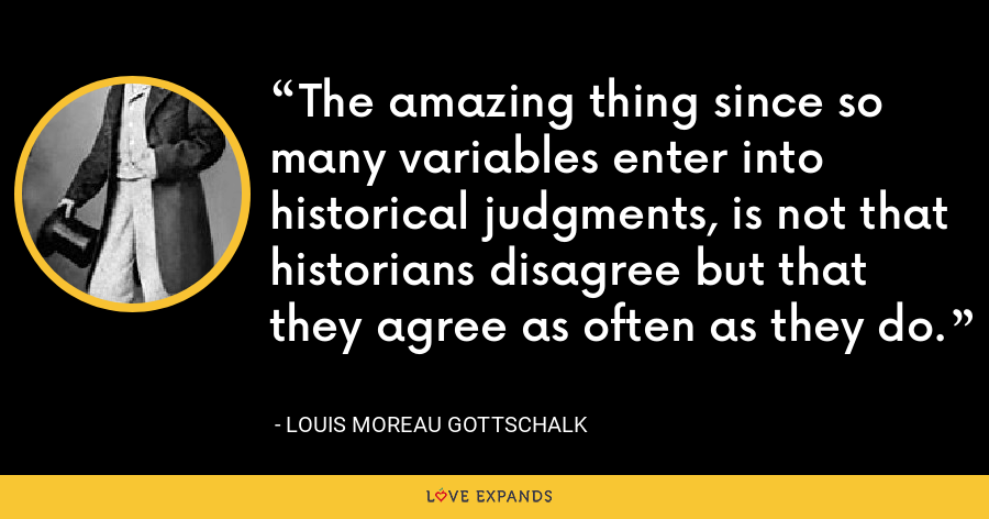 The amazing thing since so many variables enter into historical judgments, is not that historians disagree but that they agree as often as they do. - Louis Moreau Gottschalk