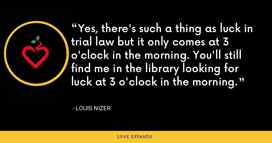 Yes, there's such a thing as luck in trial law but it only comes at 3 o'clock in the morning. You'll still find me in the library looking for luck at 3 o'clock in the morning. - Louis Nizer