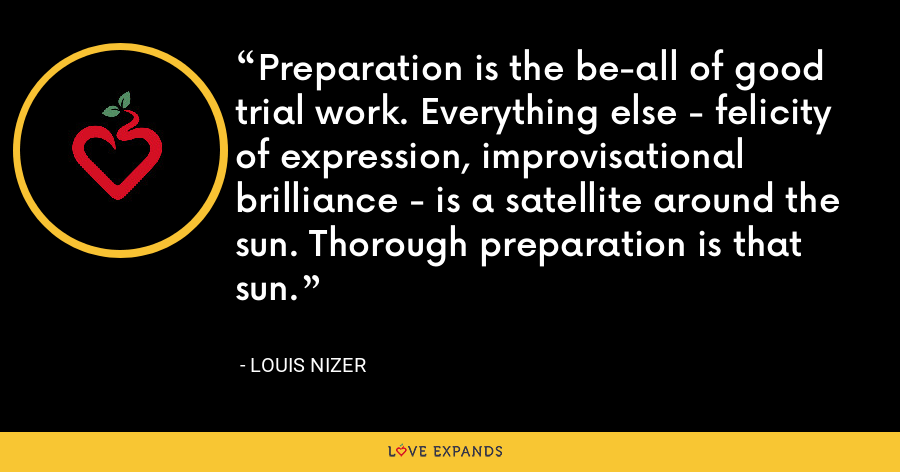 Preparation is the be-all of good trial work. Everything else - felicity of expression, improvisational brilliance - is a satellite around the sun. Thorough preparation is that sun. - Louis Nizer