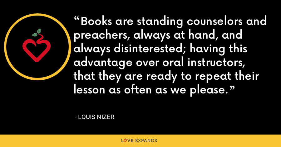 Books are standing counselors and preachers, always at hand, and always disinterested; having this advantage over oral instructors, that they are ready to repeat their lesson as often as we please. - Louis Nizer