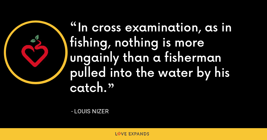 In cross examination, as in fishing, nothing is more ungainly than a fisherman pulled into the water by his catch. - Louis Nizer