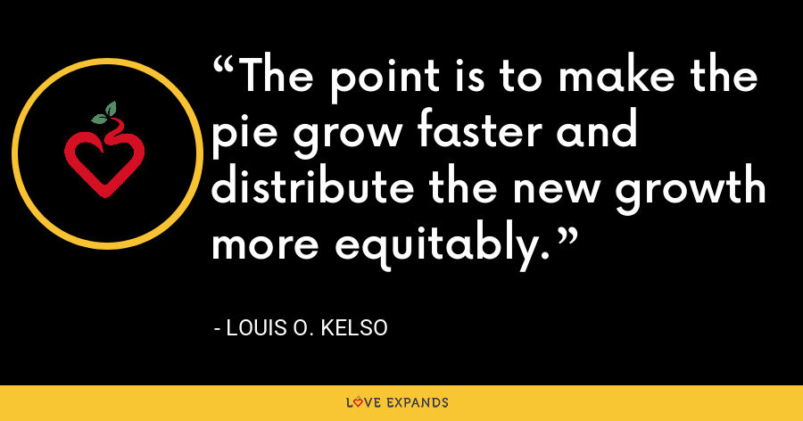 The point is to make the pie grow faster and distribute the new growth more equitably. - Louis O. Kelso