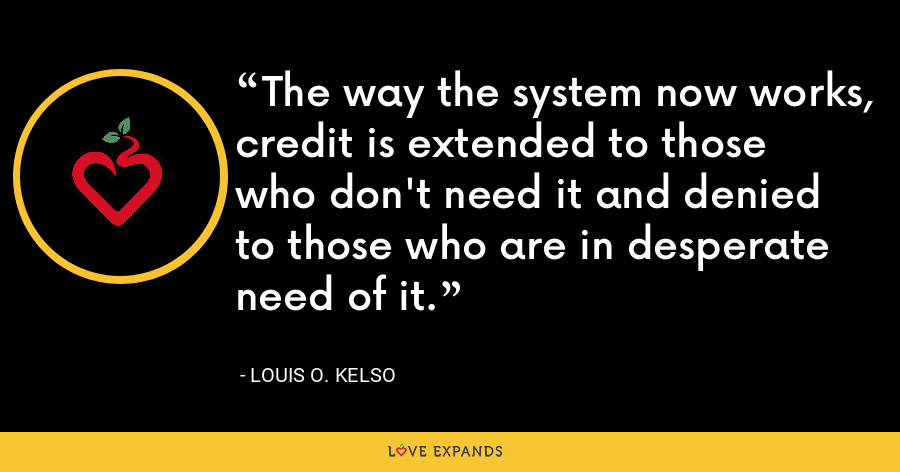 The way the system now works, credit is extended to those who don't need it and denied to those who are in desperate need of it. - Louis O. Kelso