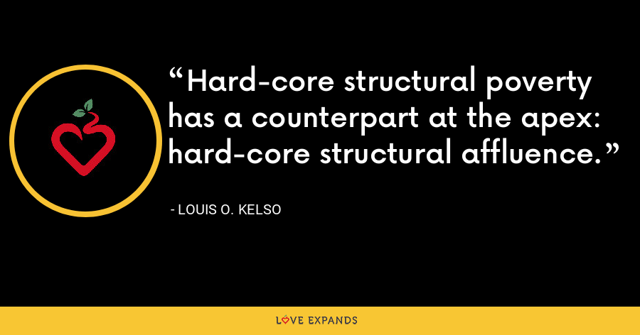 Hard-core structural poverty has a counterpart at the apex: hard-core structural affluence. - Louis O. Kelso