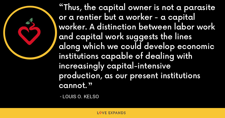 Thus, the capital owner is not a parasite or a rentier but a worker - a capital worker. A distinction between labor work and capital work suggests the lines along which we could develop economic institutions capable of dealing with increasingly capital-intensive production, as our present institutions cannot. - Louis O. Kelso