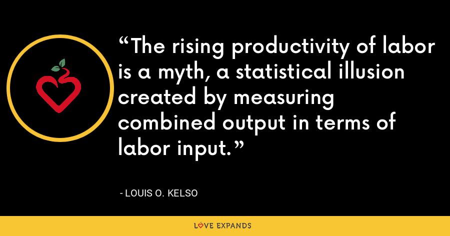 The rising productivity of labor is a myth, a statistical illusion created by measuring combined output in terms of labor input. - Louis O. Kelso
