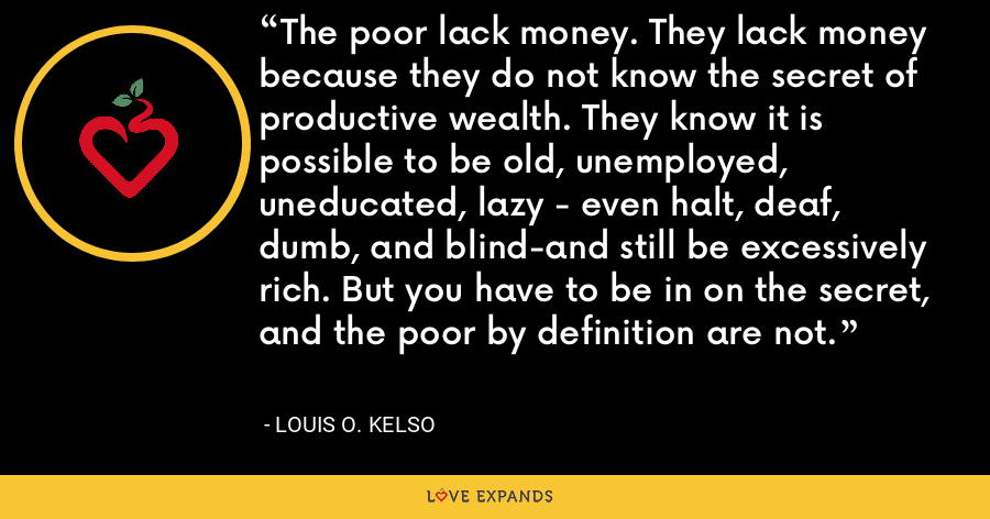 The poor lack money. They lack money because they do not know the secret of productive wealth. They know it is possible to be old, unemployed, uneducated, lazy - even halt, deaf, dumb, and blind-and still be excessively rich. But you have to be in on the secret, and the poor by definition are not. - Louis O. Kelso