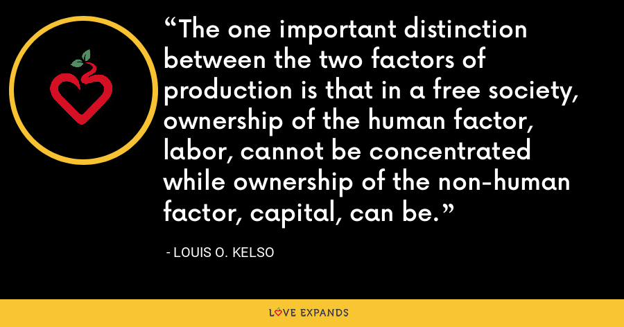 The one important distinction between the two factors of production is that in a free society, ownership of the human factor, labor, cannot be concentrated while ownership of the non-human factor, capital, can be. - Louis O. Kelso