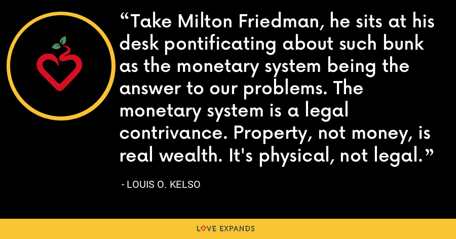 Take Milton Friedman, he sits at his desk pontificating about such bunk as the monetary system being the answer to our problems. The monetary system is a legal contrivance. Property, not money, is real wealth. It's physical, not legal. - Louis O. Kelso