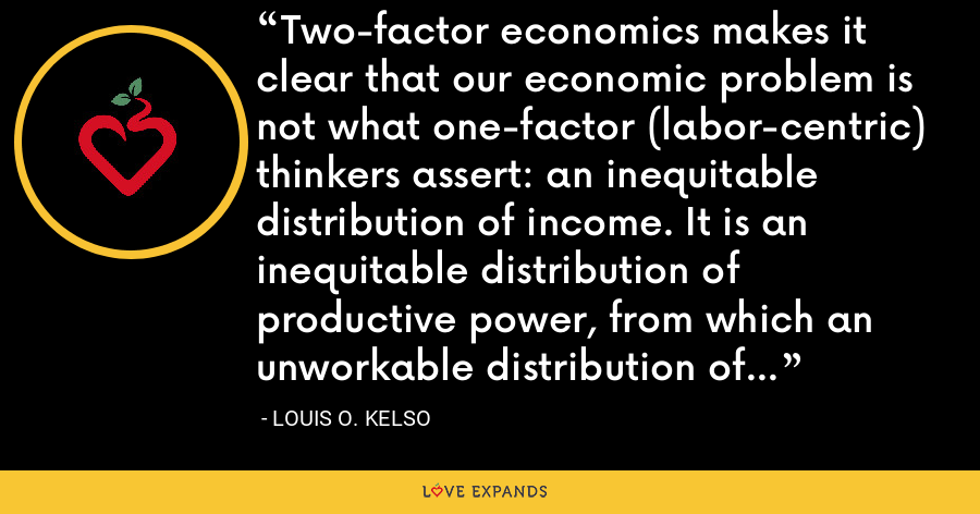 Two-factor economics makes it clear that our economic problem is not what one-factor (labor-centric) thinkers assert: an inequitable distribution of income. It is an inequitable distribution of productive power, from which an unworkable distribution of income results. - Louis O. Kelso