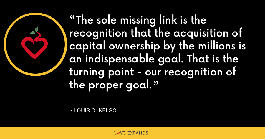 The sole missing link is the recognition that the acquisition of capital ownership by the millions is an indispensable goal. That is the turning point - our recognition of the proper goal. - Louis O. Kelso