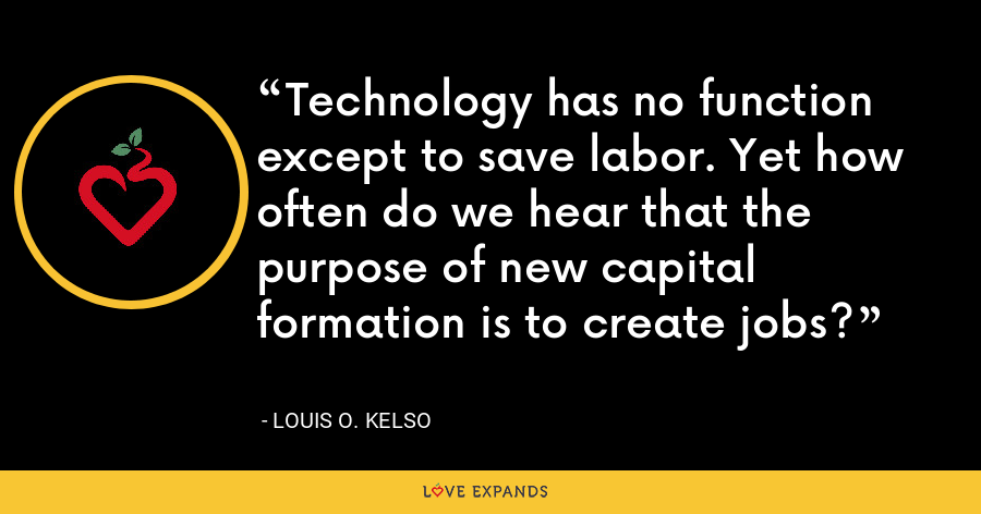 Technology has no function except to save labor. Yet how often do we hear that the purpose of new capital formation is to create jobs? - Louis O. Kelso