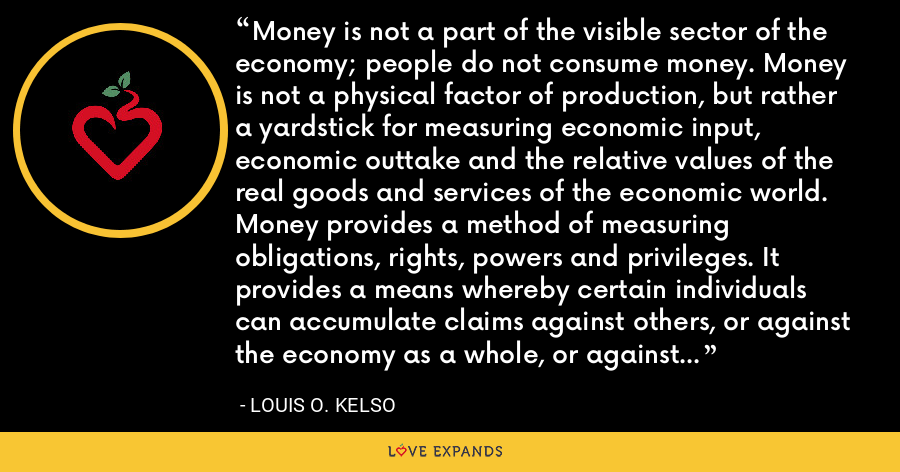 Money is not a part of the visible sector of the economy; people do not consume money. Money is not a physical factor of production, but rather a yardstick for measuring economic input, economic outtake and the relative values of the real goods and services of the economic world. Money provides a method of measuring obligations, rights, powers and privileges. It provides a means whereby certain individuals can accumulate claims against others, or against the economy as a whole, or against many economies. - Louis O. Kelso