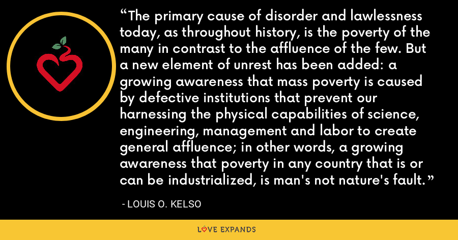 The primary cause of disorder and lawlessness today, as throughout history, is the poverty of the many in contrast to the affluence of the few. But a new element of unrest has been added: a growing awareness that mass poverty is caused by defective institutions that prevent our harnessing the physical capabilities of science, engineering, management and labor to create general affluence; in other words, a growing awareness that poverty in any country that is or can be industrialized, is man's not nature's fault. - Louis O. Kelso