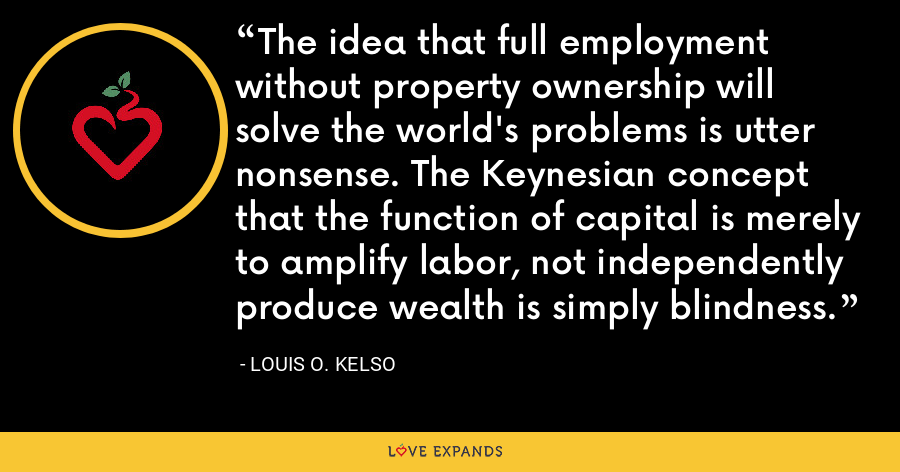 The idea that full employment without property ownership will solve the world's problems is utter nonsense. The Keynesian concept that the function of capital is merely to amplify labor, not independently produce wealth is simply blindness. - Louis O. Kelso
