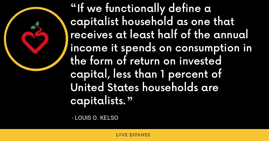 If we functionally define a capitalist household as one that receives at least half of the annual income it spends on consumption in the form of return on invested capital, less than 1 percent of United States households are capitalists. - Louis O. Kelso