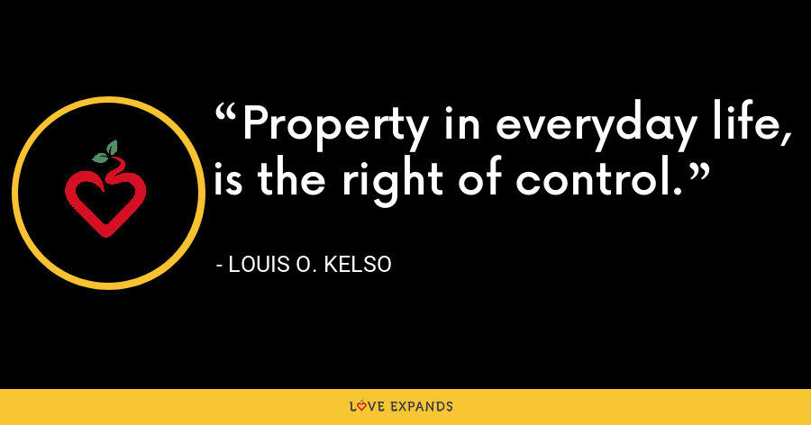 Property in everyday life, is the right of control. - Louis O. Kelso
