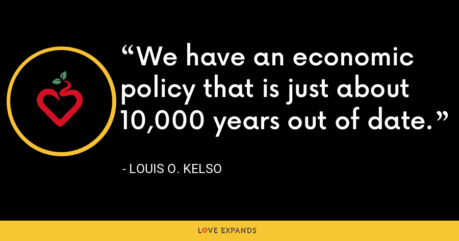 We have an economic policy that is just about 10,000 years out of date. - Louis O. Kelso