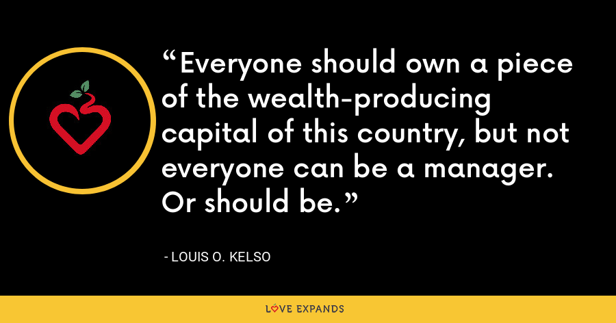 Everyone should own a piece of the wealth-producing capital of this country, but not everyone can be a manager. Or should be. - Louis O. Kelso