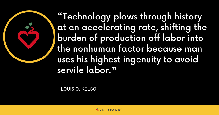 Technology plows through history at an accelerating rate, shifting the burden of production off labor into the nonhuman factor because man uses his highest ingenuity to avoid servile labor. - Louis O. Kelso