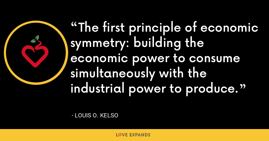 The first principle of economic symmetry: building the economic power to consume simultaneously with the industrial power to produce. - Louis O. Kelso
