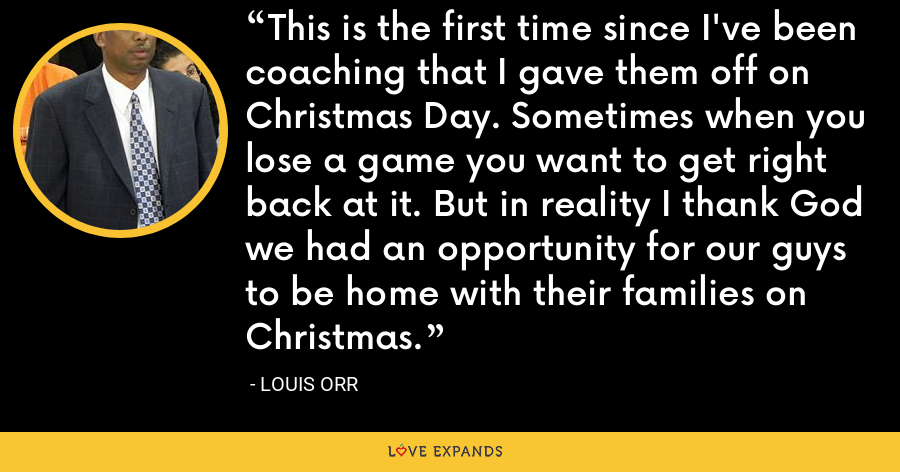 This is the first time since I've been coaching that I gave them off on Christmas Day. Sometimes when you lose a game you want to get right back at it. But in reality I thank God we had an opportunity for our guys to be home with their families on Christmas. - Louis Orr