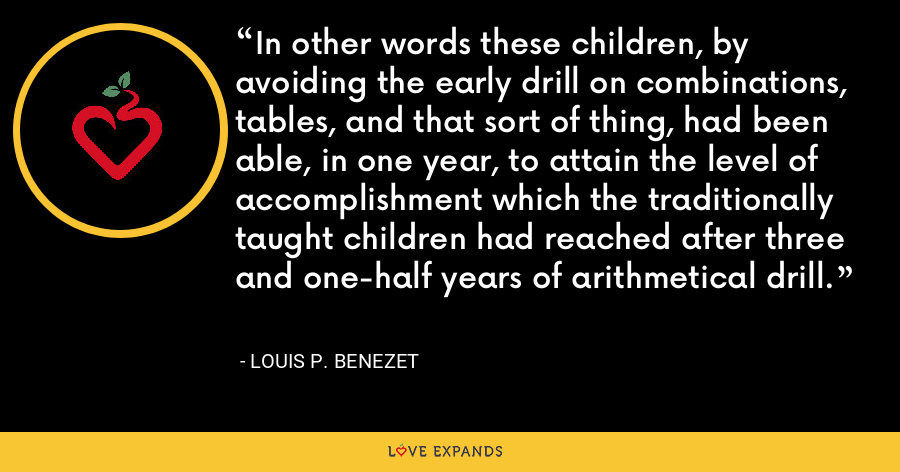 In other words these children, by avoiding the early drill on combinations, tables, and that sort of thing, had been able, in one year, to attain the level of accomplishment which the traditionally taught children had reached after three and one-half years of arithmetical drill. - Louis P. Benezet