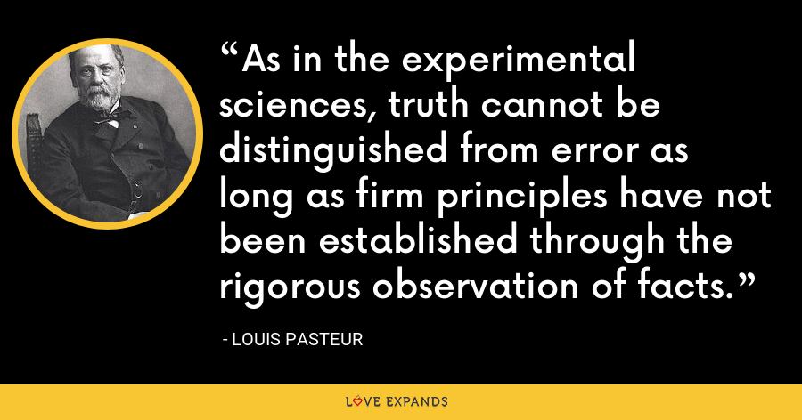 As in the experimental sciences, truth cannot be distinguished from error as long as firm principles have not been established through the rigorous observation of facts. - Louis Pasteur