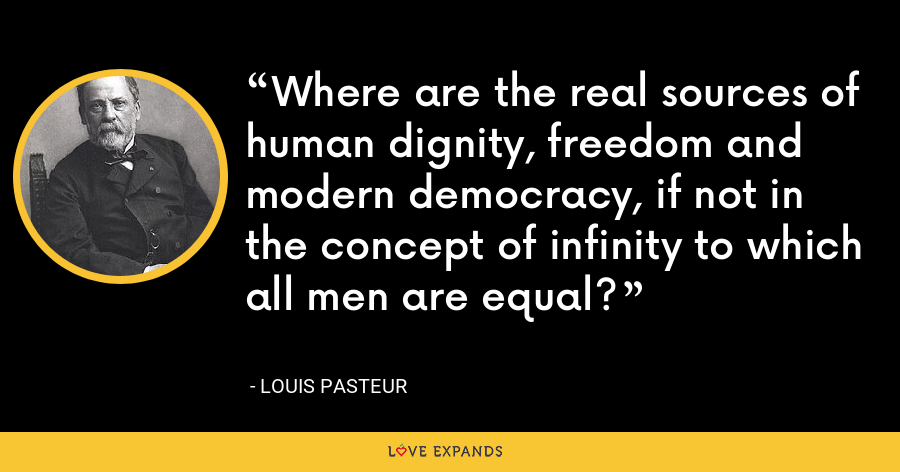 Where are the real sources of human dignity, freedom and modern democracy, if not in the concept of infinity to which all men are equal? - Louis Pasteur
