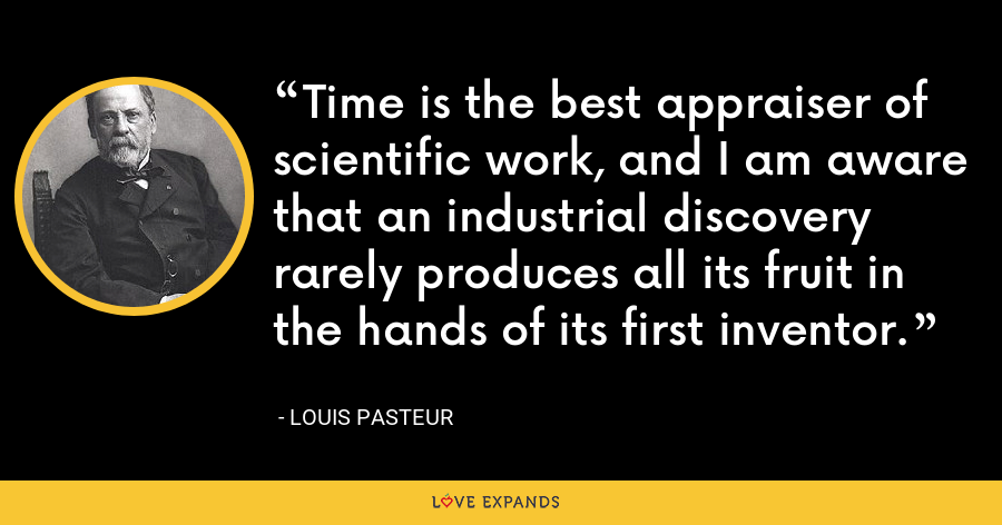 Time is the best appraiser of scientific work, and I am aware that an industrial discovery rarely produces all its fruit in the hands of its first inventor. - Louis Pasteur