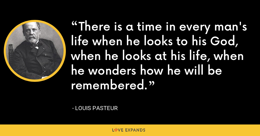 There is a time in every man's life when he looks to his God, when he looks at his life, when he wonders how he will be remembered. - Louis Pasteur