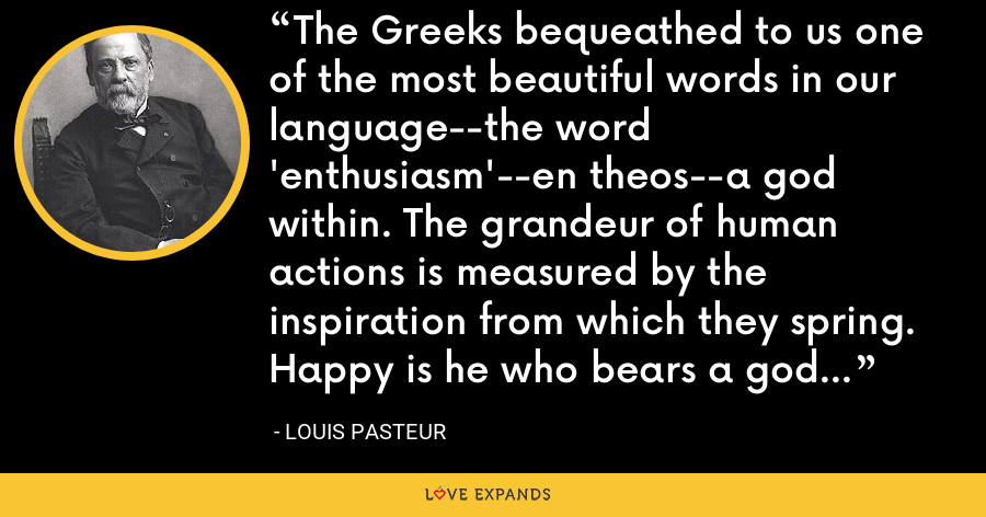 The Greeks bequeathed to us one of the most beautiful words in our language--the word 'enthusiasm'--en theos--a god within. The grandeur of human actions is measured by the inspiration from which they spring. Happy is he who bears a god within, and who obeys it. - Louis Pasteur