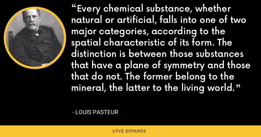 Every chemical substance, whether natural or artificial, falls into one of two major categories, according to the spatial characteristic of its form. The distinction is between those substances that have a plane of symmetry and those that do not. The former belong to the mineral, the latter to the living world. - Louis Pasteur