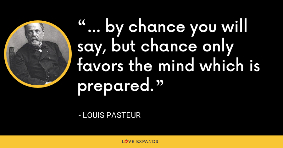 ... by chance you will say, but chance only favors the mind which is prepared. - Louis Pasteur