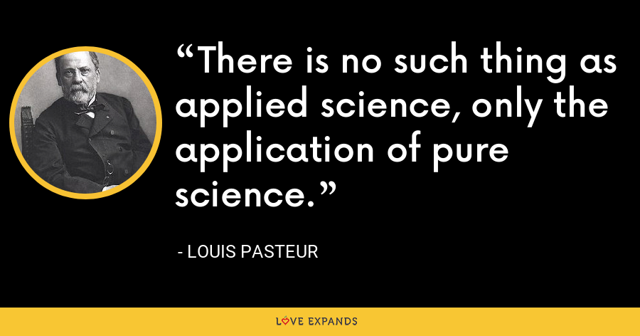 There is no such thing as applied science, only the application of pure science. - Louis Pasteur
