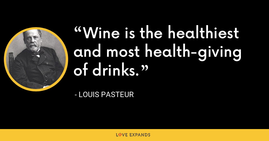 Wine is the healthiest and most health-giving of drinks. - Louis Pasteur
