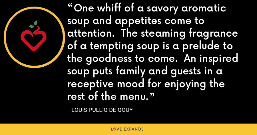 One whiff of a savory aromatic soup and appetites come to attention.  The steaming fragrance of a tempting soup is a prelude to the goodness to come.  An inspired soup puts family and guests in a receptive mood for enjoying the rest of the menu. - Louis Pullig De Gouy