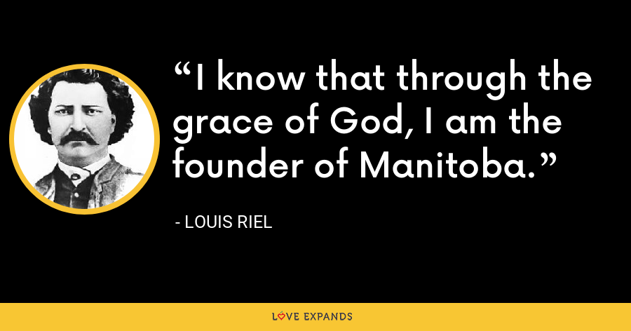 I know that through the grace of God, I am the founder of Manitoba. - Louis Riel