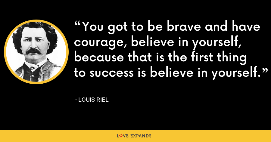 You got to be brave and have courage, believe in yourself, because that is the first thing to success is believe in yourself. - Louis Riel
