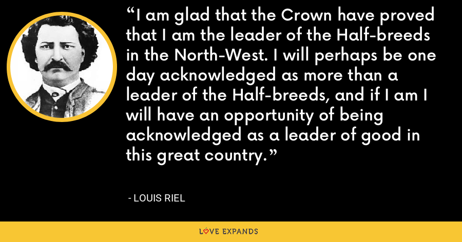 I am glad that the Crown have proved that I am the leader of the Half-breeds in the North-West. I will perhaps be one day acknowledged as more than a leader of the Half-breeds, and if I am I will have an opportunity of being acknowledged as a leader of good in this great country. - Louis Riel