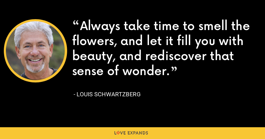 Always take time to smell the flowers, and let it fill you with beauty, and rediscover that sense of wonder. - Louis Schwartzberg